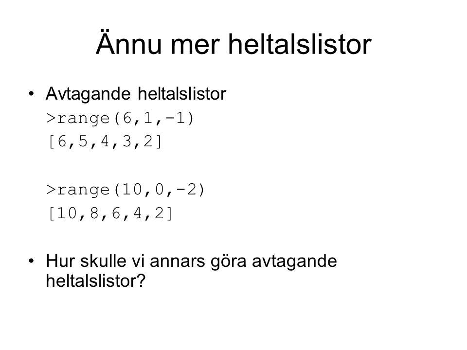 Ännu mer heltalslistor Avtagande heltalslistor >range(6,1,-1) [6,5,4,3,2] >range(10,0,-2) [10,8,6,4,2] Hur skulle vi annars göra avtagande heltalslistor