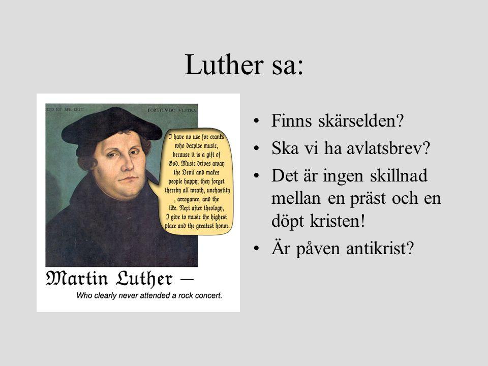 Luther sa: Finns skärselden? Ska vi ha avlatsbrev? Det är ingen skillnad mellan en präst och en döpt kristen! Är påven antikrist?