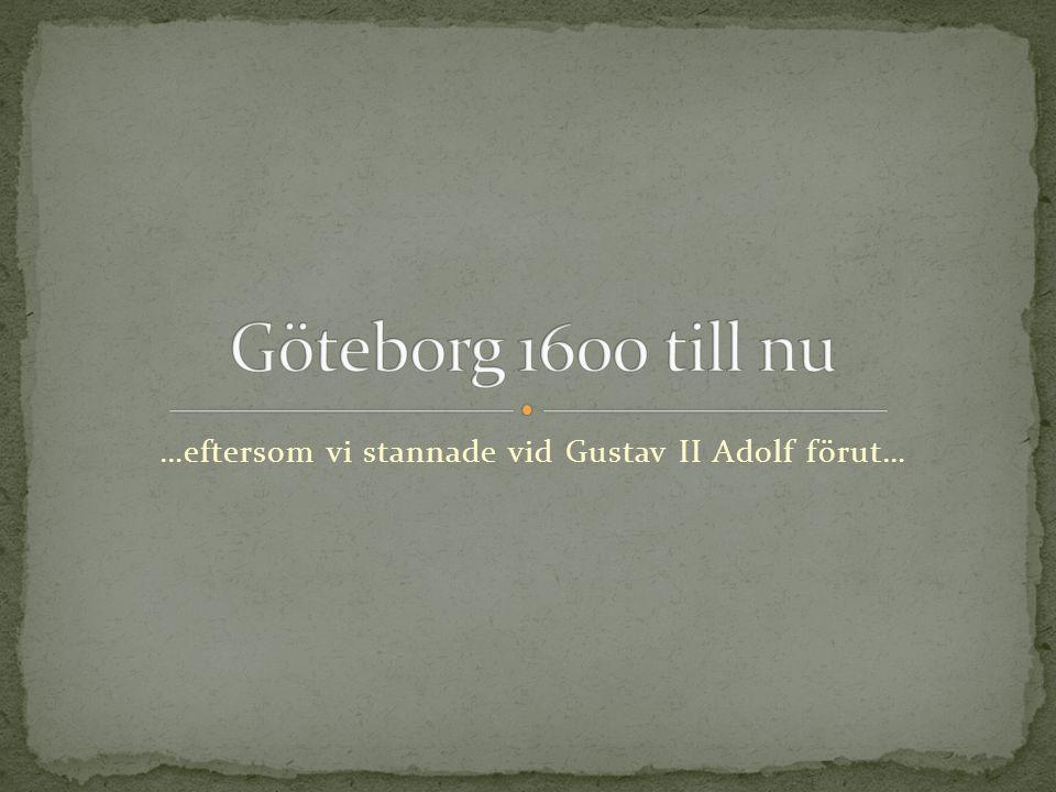 …eftersom vi stannade vid Gustav II Adolf förut…