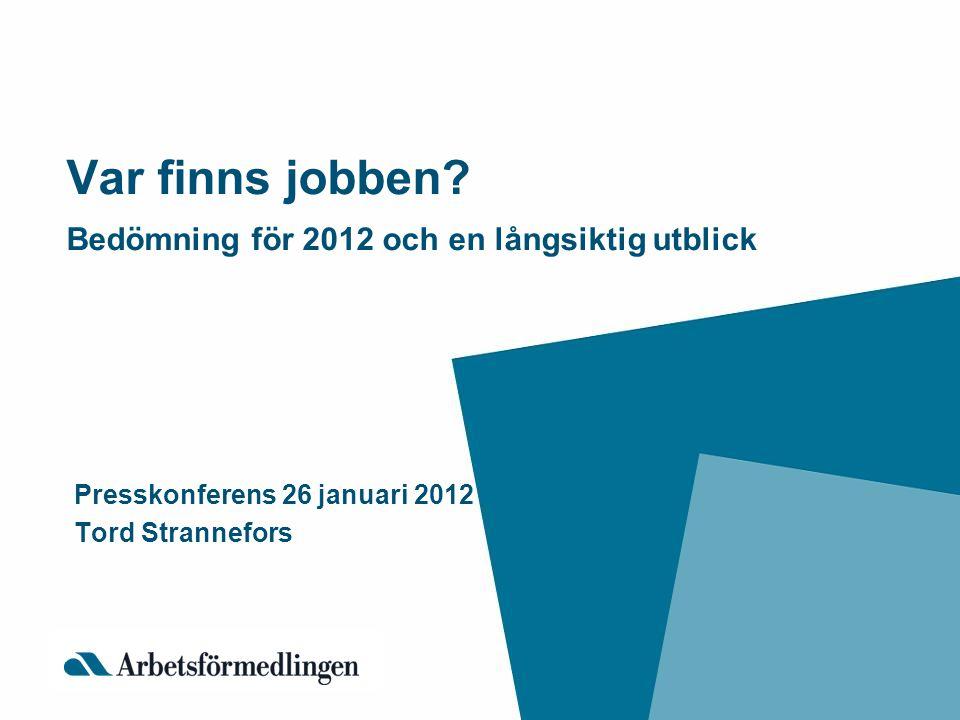 Var finns jobben? Bedömning för 2012 och en långsiktig utblick Presskonferens 26 januari 2012 Tord Strannefors