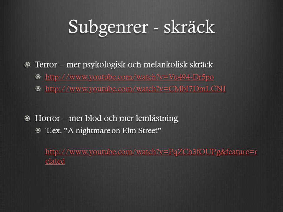 Subgenrer - skräck Terror – mer psykologisk och melankolisk skräck http://www.youtube.com/watch v=Vu494-Dr5po http://www.youtube.com/watch v=CMbI7DmLCNI Horror – mer blod och mer lemlästning T.ex.