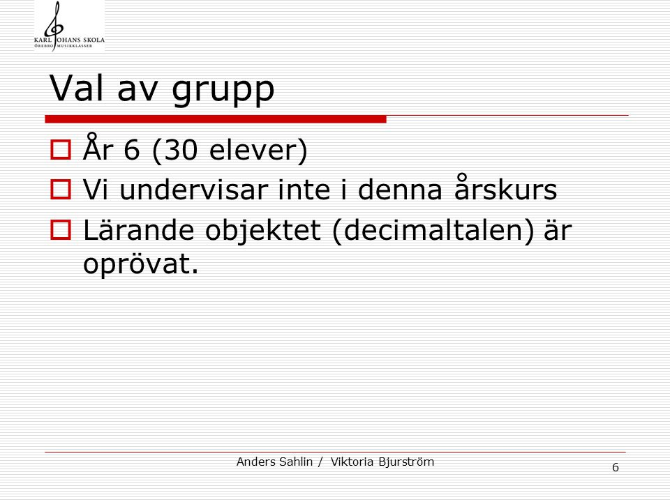 Anders Sahlin / Viktoria Bjurström 6 Val av grupp  År 6 (30 elever)  Vi undervisar inte i denna årskurs  Lärande objektet (decimaltalen) är oprövat