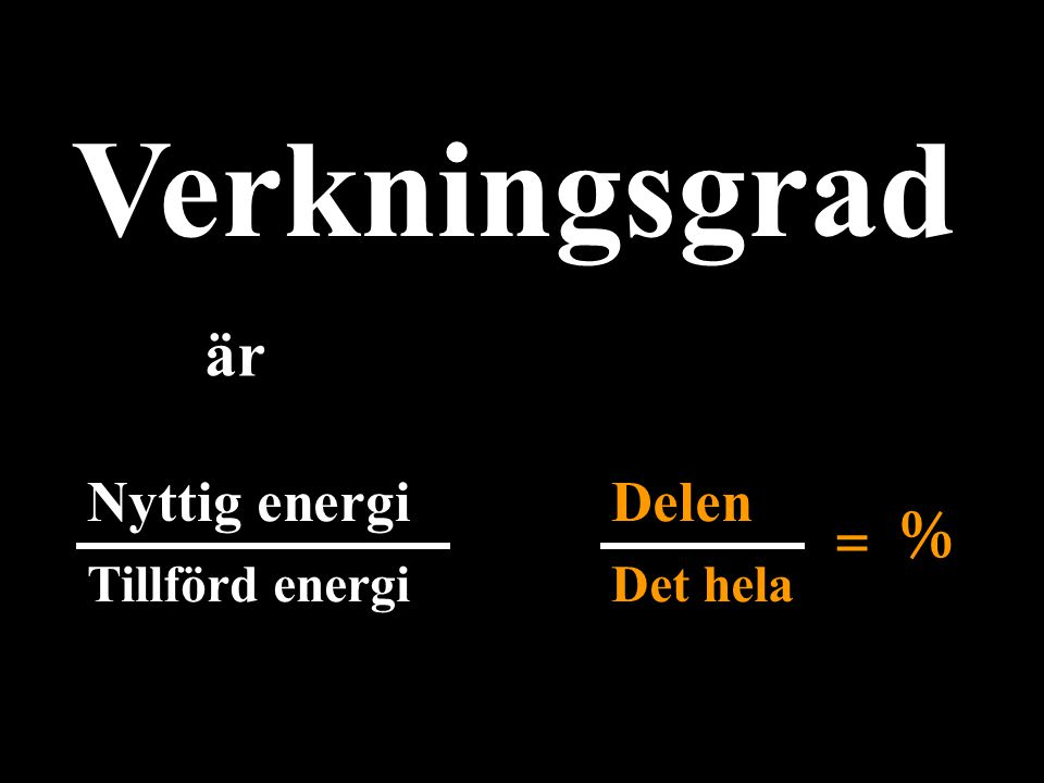 Verkningsgrad är Nyttig energi Tillförd energi Delen Det hela = %