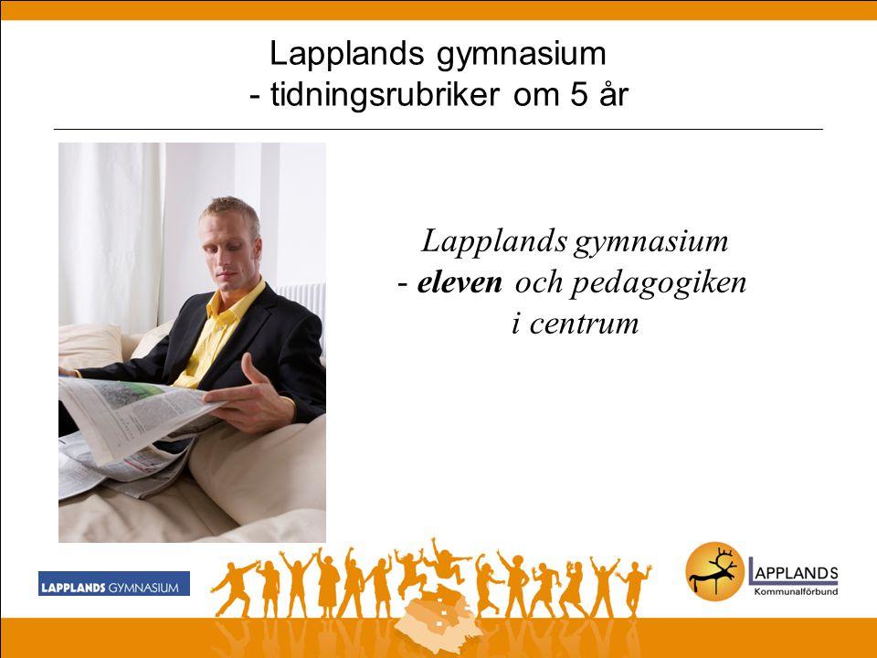 Lapplands gymnasium - tidningsrubriker om 5 år _______________________________________________________________________________________________ Lapplands gymnasium - eleven och pedagogiken i centrum