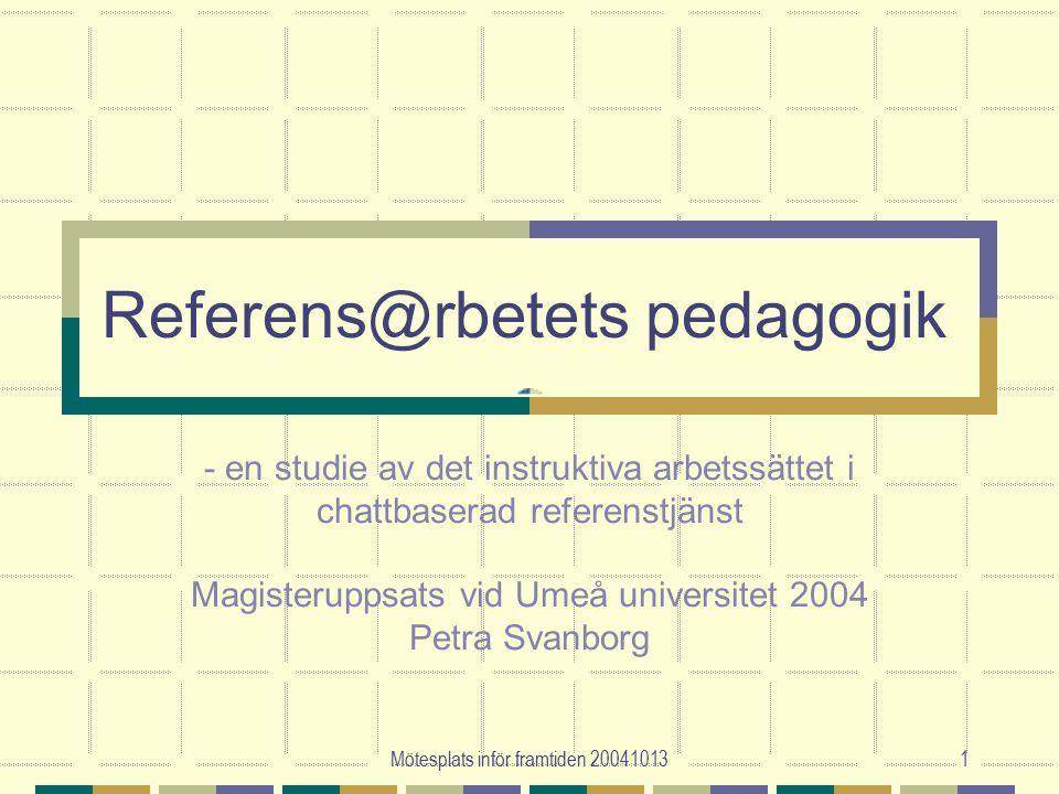Mötesplats inför framtiden 200410131 Referens@rbetets pedagogik - en studie av det instruktiva arbetssättet i chattbaserad referenstjänst Magisteruppsats vid Umeå universitet 2004 Petra Svanborg