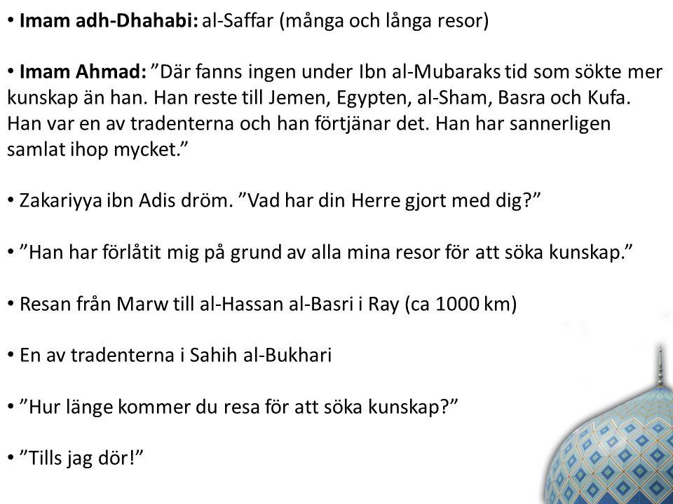 Imam adh-Dhahabi: al-Saffar (många och långa resor) Imam Ahmad: Där fanns ingen under Ibn al-Mubaraks tid som sökte mer kunskap än han.