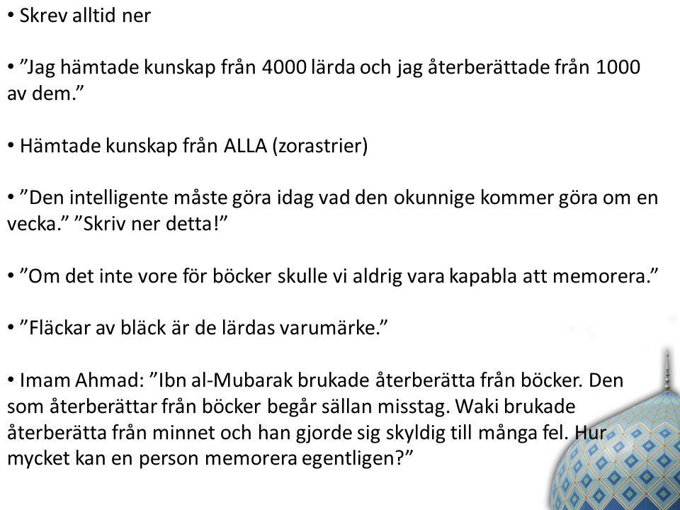 Skrev alltid ner Jag hämtade kunskap från 4000 lärda och jag återberättade från 1000 av dem. Hämtade kunskap från ALLA (zorastrier) Den intelligente måste göra idag vad den okunnige kommer göra om en vecka. Skriv ner detta! Om det inte vore för böcker skulle vi aldrig vara kapabla att memorera. Fläckar av bläck är de lärdas varumärke. Imam Ahmad: Ibn al-Mubarak brukade återberätta från böcker.