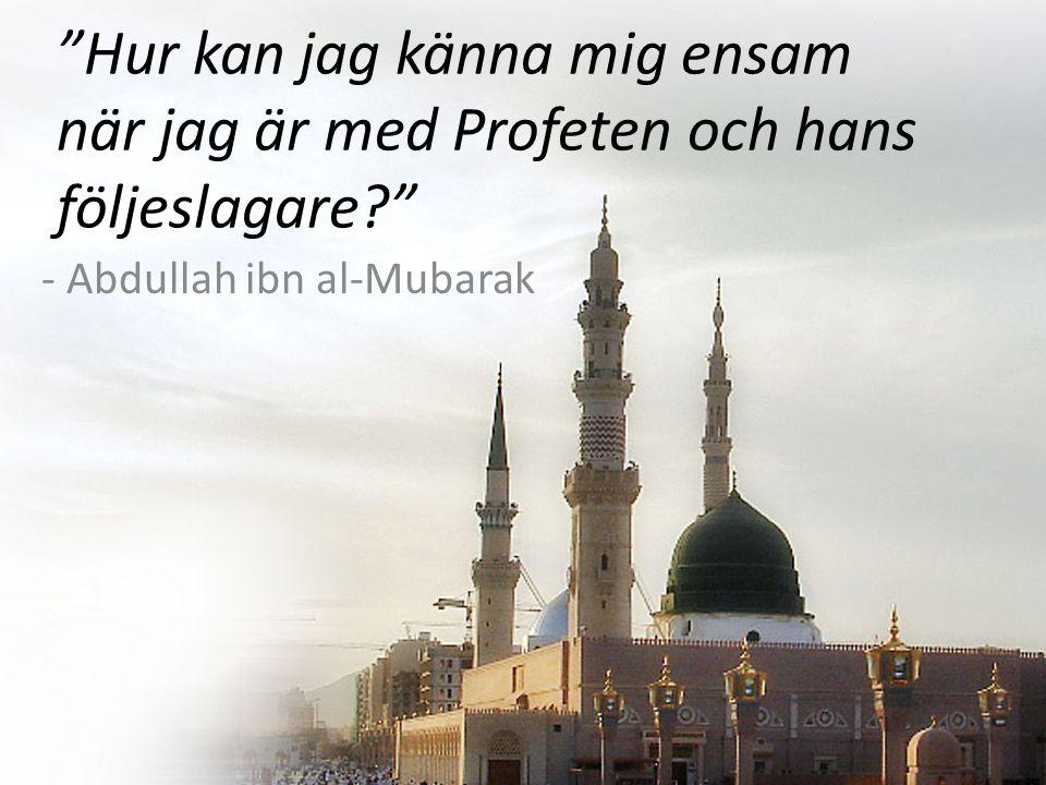 Hur kan jag känna mig ensam när jag är med Profeten och hans följeslagare - Abdullah ibn al-Mubarak