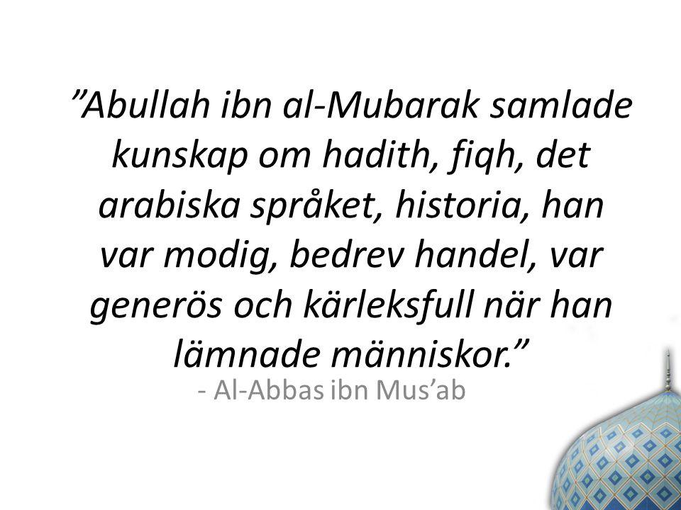 Abullah ibn al-Mubarak samlade kunskap om hadith, fiqh, det arabiska språket, historia, han var modig, bedrev handel, var generös och kärleksfull när han lämnade människor. - Al-Abbas ibn Mus'ab