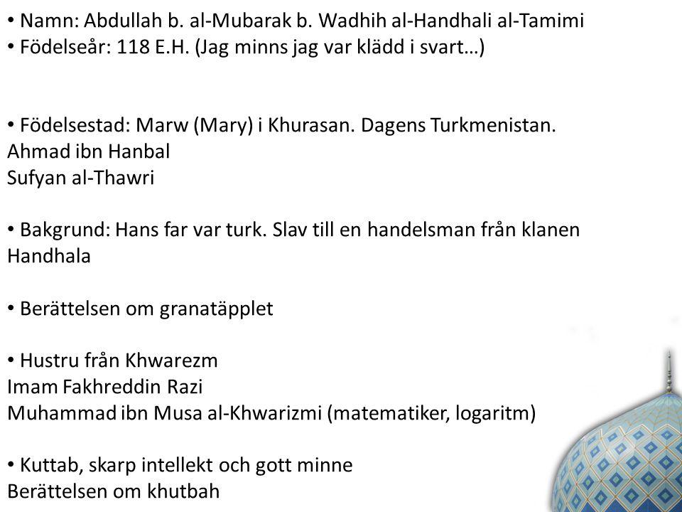 Namn: Abdullah b.al-Mubarak b. Wadhih al-Handhali al-Tamimi Födelseår: 118 E.H.