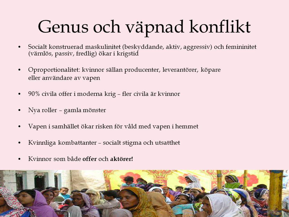 Genus och väpnad konflikt Socialt konstruerad maskulinitet (beskyddande, aktiv, aggressiv) och femininitet (värnlös, passiv, fredlig) ökar i krigstid Oproportionalitet: kvinnor sällan producenter, leverantörer, köpare eller användare av vapen 90% civila offer i moderna krig – fler civila är kvinnor Nya roller – gamla mönster Vapen i samhället ökar risken för våld med vapen i hemmet Kvinnliga kombattanter – socialt stigma och utsatthet Kvinnor som både offer och aktörer!