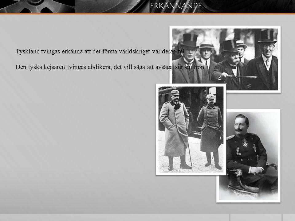 ERKÄNNANDE Tyskland tvingas erkänna att det första världskriget var deras fel Den tyska kejsaren tvingas abdikera, det vill säga att avsäga sig sin tr