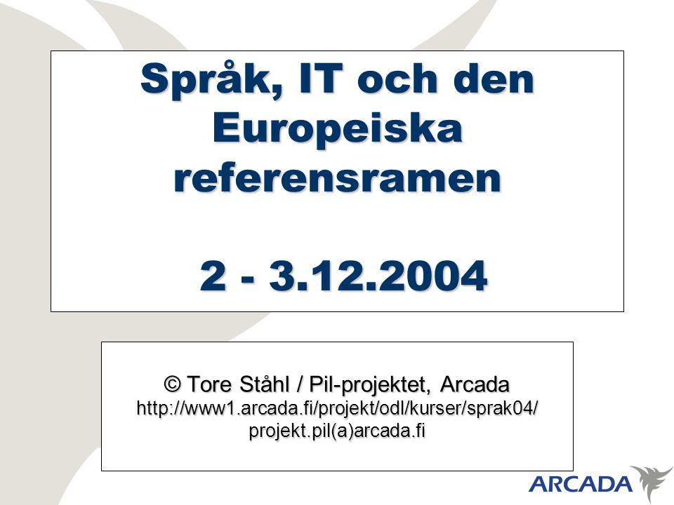 Språk, IT och den Europeiska referensramen 2 - 3.12.2004 © Tore Ståhl / Pil-projektet, Arcada http://www1.arcada.fi/projekt/odl/kurser/sprak04/projekt.pil(a)arcada.fi