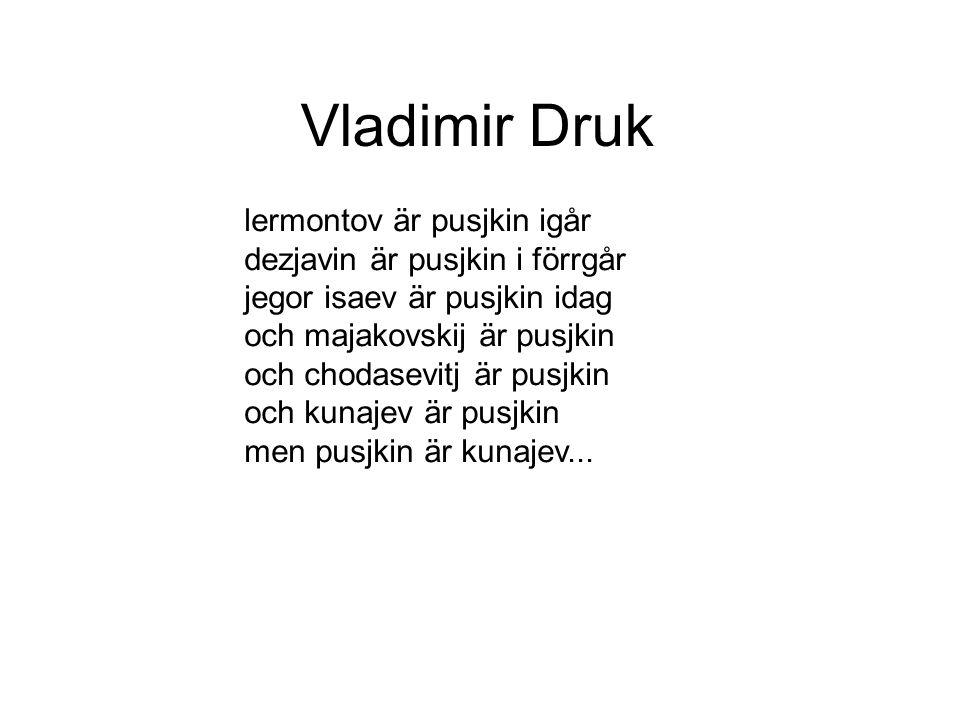 Vladimir Druk lermontov är pusjkin igår dezjavin är pusjkin i förrgår jegor isaev är pusjkin idag och majakovskij är pusjkin och chodasevitj är pusjkin och kunajev är pusjkin men pusjkin är kunajev...