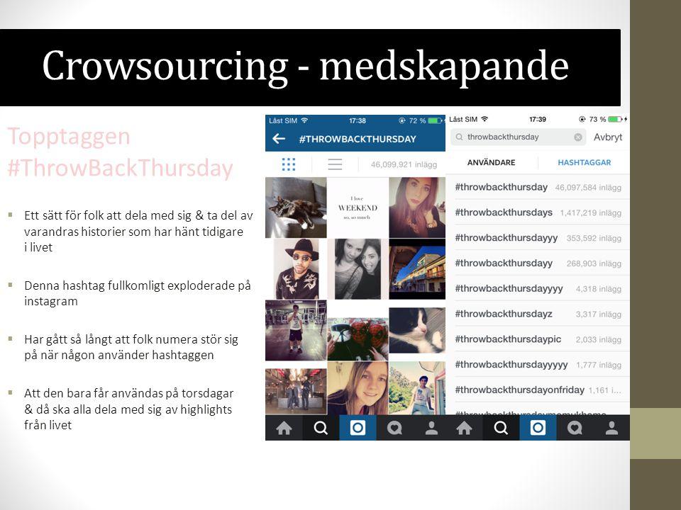Crowsourcing - medskapande Topptaggen #ThrowBackThursday  Ett sätt för folk att dela med sig & ta del av varandras historier som har hänt tidigare i livet  Denna hashtag fullkomligt exploderade på instagram  Har gått så långt att folk numera stör sig på när någon använder hashtaggen  Att den bara får användas på torsdagar & då ska alla dela med sig av highlights från livet