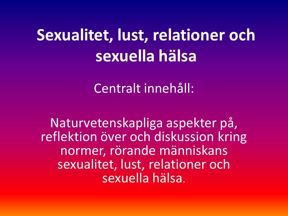 Sexualitet, lust, relationer och sexuella hälsa Centralt innehåll: Naturvetenskapliga aspekter på, reflektion över och diskussion kring normer, rörand