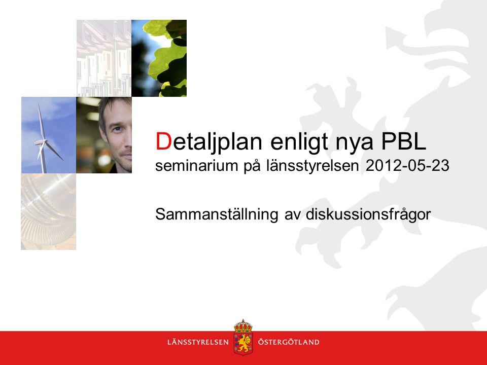 Detaljplan enligt nya PBL seminarium på länsstyrelsen 2012-05-23 Sammanställning av diskussionsfrågor