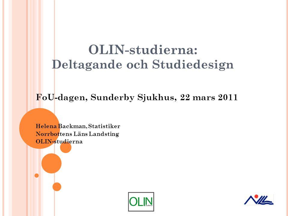 OLIN-studierna: Deltagande och Studiedesign FoU-dagen, Sunderby Sjukhus, 22 mars 2011 Helena Backman, Statistiker Norrbottens Läns Landsting OLIN-stud