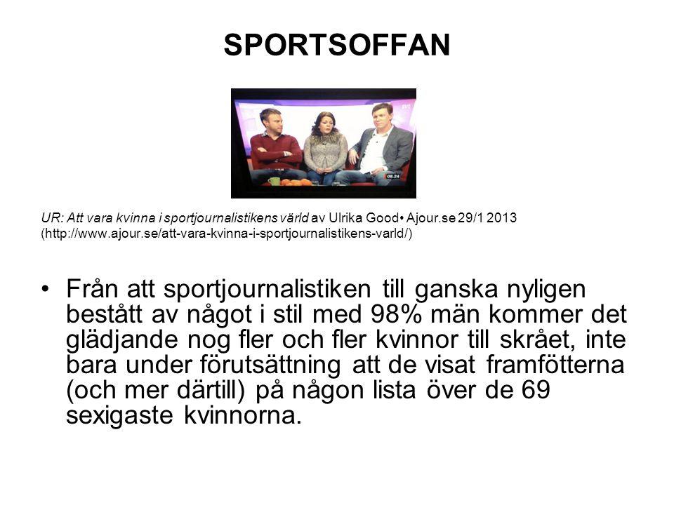 SPORTSOFFAN UR: Att vara kvinna i sportjournalistikens värld av Ulrika Good Ajour.se 29/1 2013 (http://www.ajour.se/att-vara-kvinna-i-sportjournalistikens-varld/) Från att sportjournalistiken till ganska nyligen bestått av något i stil med 98% män kommer det glädjande nog fler och fler kvinnor till skrået, inte bara under förutsättning att de visat framfötterna (och mer därtill) på någon lista över de 69 sexigaste kvinnorna.