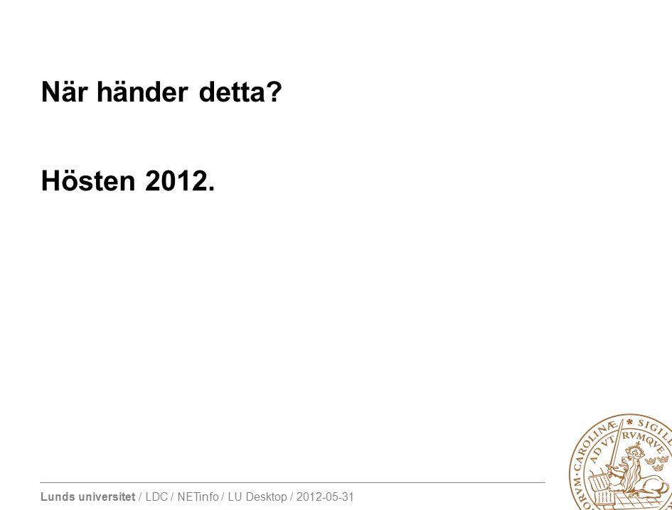 Lunds universitet / LDC / NETinfo / LU Desktop / 2012-05-31 När händer detta? Hösten 2012.