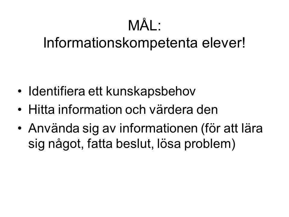 MÅL: Informationskompetenta elever! Identifiera ett kunskapsbehov Hitta information och värdera den Använda sig av informationen (för att lära sig någ