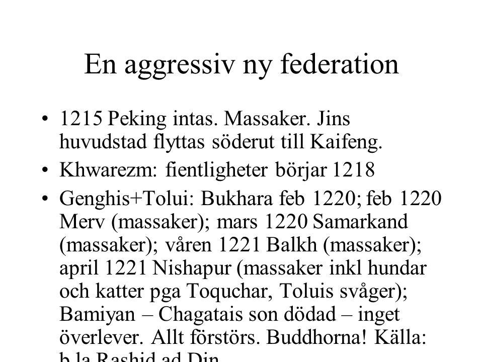 En aggressiv ny federation 1215 Peking intas. Massaker. Jins huvudstad flyttas söderut till Kaifeng. Khwarezm: fientligheter börjar 1218 Genghis+Tolui