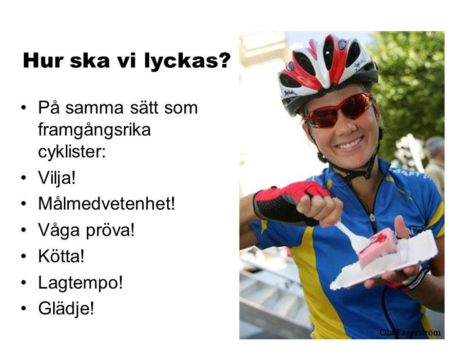 Hur ska vi lyckas? På samma sätt som framgångsrika cyklister: Vilja! Målmedvetenhet! Våga pröva! Kötta! Lagtempo! Glädje!