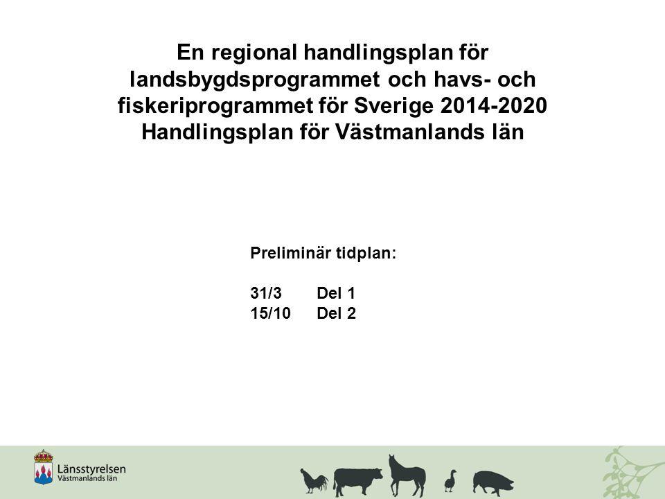 En regional handlingsplan för landsbygdsprogrammet och havs- och fiskeriprogrammet för Sverige 2014-2020 Handlingsplan för Västmanlands län Preliminär tidplan: 31/3 Del 1 15/10 Del 2