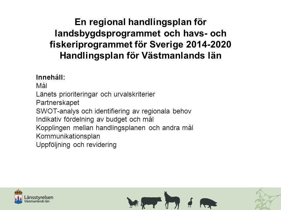 En regional handlingsplan för landsbygdsprogrammet och havs- och fiskeriprogrammet för Sverige 2014-2020 Handlingsplan för Västmanlands län Innehåll: Mål Länets prioriteringar och urvalskriterier Partnerskapet SWOT-analys och identifiering av regionala behov Indikativ fördelning av budget och mål Kopplingen mellan handlingsplanen och andra mål Kommunikationsplan Uppföljning och revidering