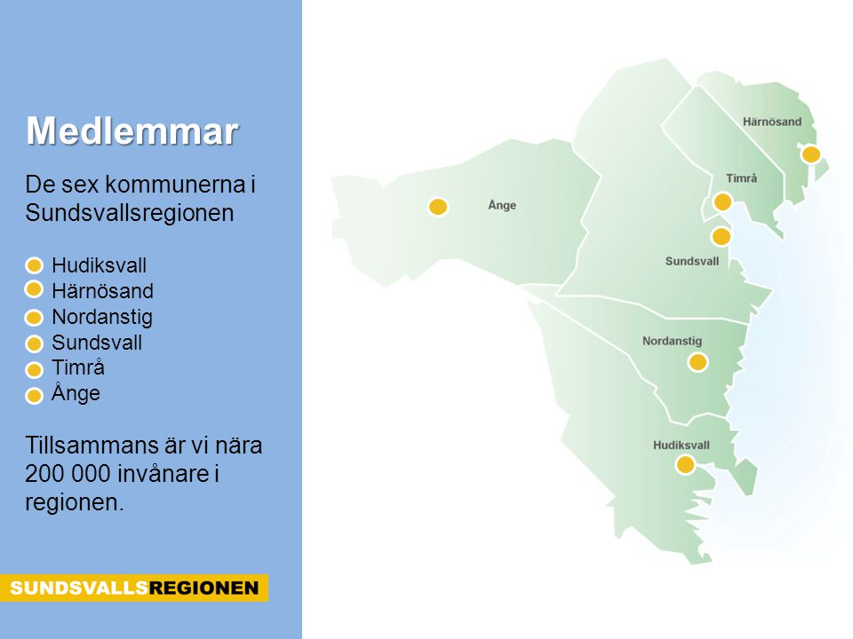 De sex kommunerna i Sundsvallsregionen Hudiksvall Härnösand Nordanstig Sundsvall Timrå Ånge Tillsammans är vi nära 200 000 invånare i regionen. Medlem