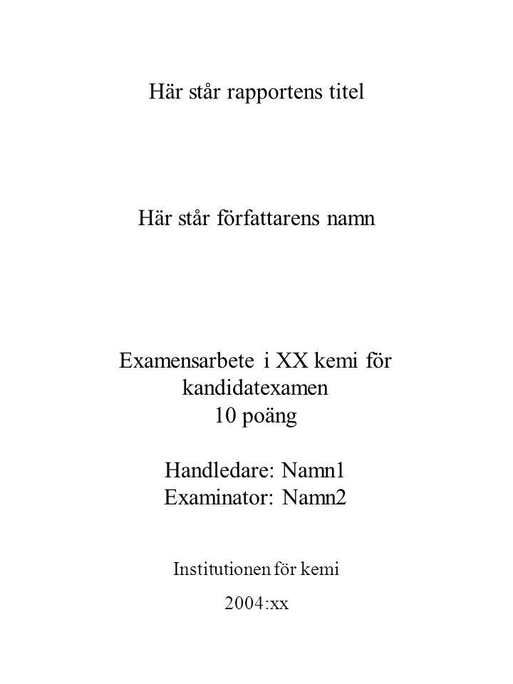 Här står rapportens titel Här står författarens namn Examensarbete i XX kemi för kandidatexamen 10 poäng Handledare: Namn1 Examinator: Namn2 Institutionen för kemi 2004:xx
