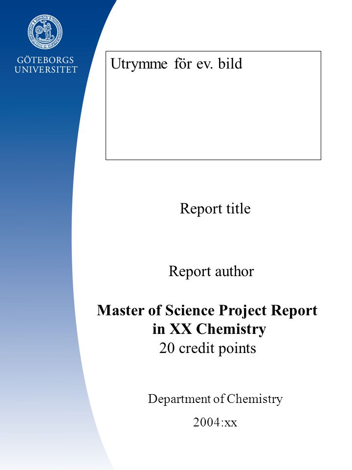 Report title Report author Master of Science Project Report in XX Chemistry 20 credit points Supervisor: Name1 Examiner: Name2 Department of Chemistry 2004:xx