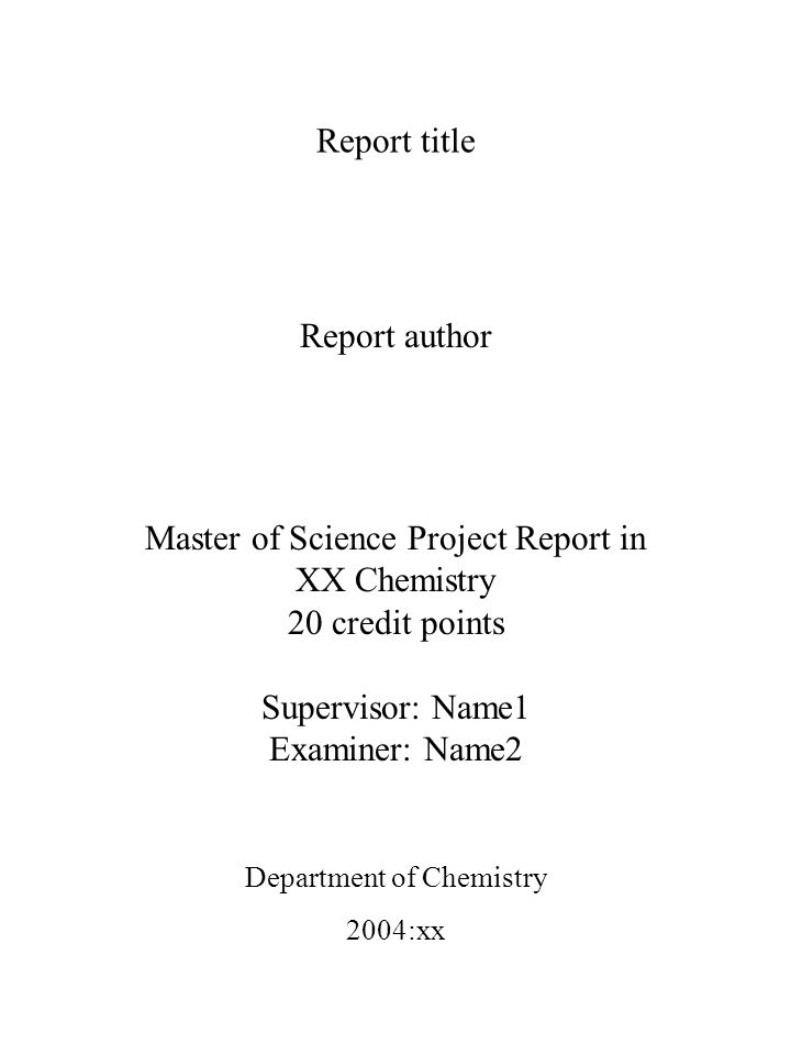 Report title Report author Master of Science Project Report in XX Chemistry 20 credit points Supervisor: Name1 Examiner: Name2 Department of Chemistry