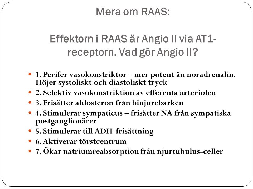 Mera om RAAS: Effektorn i RAAS är Angio II via AT1- receptorn. Vad gör Angio II? 1. Perifer vasokonstriktor – mer potent än noradrenalin. Höjer systol