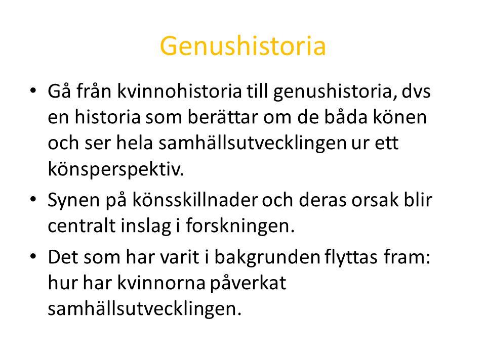 Genushistoria Gå från kvinnohistoria till genushistoria, dvs en historia som berättar om de båda könen och ser hela samhällsutvecklingen ur ett könspe