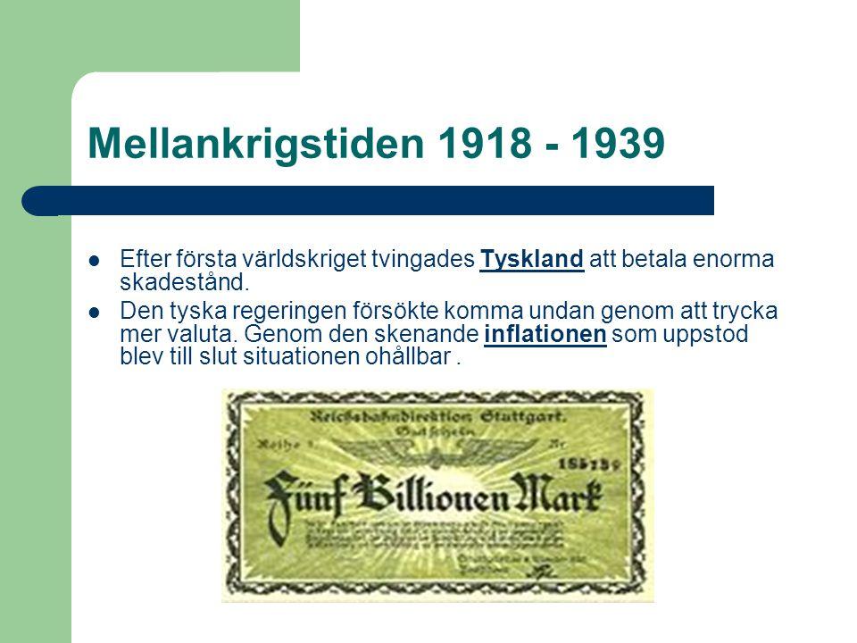Mellankrigstiden 1918 - 1939 Efter första världskriget tvingades Tyskland att betala enorma skadestånd.Tyskland Den tyska regeringen försökte komma undan genom att trycka mer valuta.