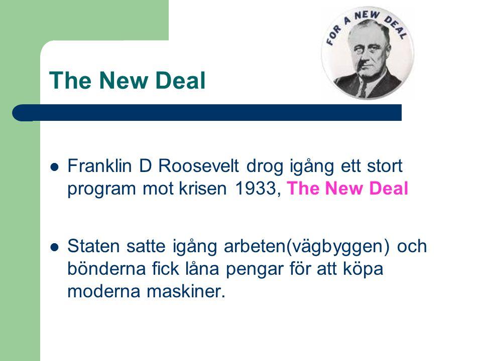 The New Deal Franklin D Roosevelt drog igång ett stort program mot krisen 1933, The New Deal Staten satte igång arbeten(vägbyggen) och bönderna fick låna pengar för att köpa moderna maskiner.