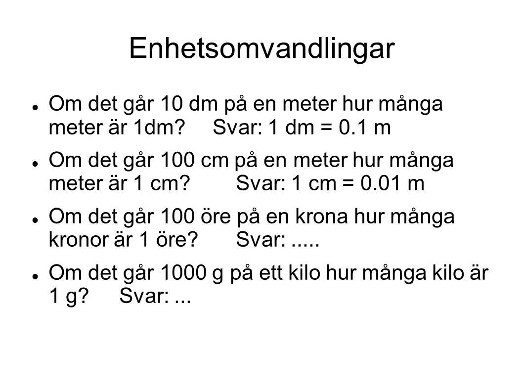 Enhetsomvandlingar Om det går 10 dm på en meter hur många meter är 1dm?Svar: 1 dm = 0.1 m Om det går 100 cm på en meter hur många meter är 1 cm?Svar: