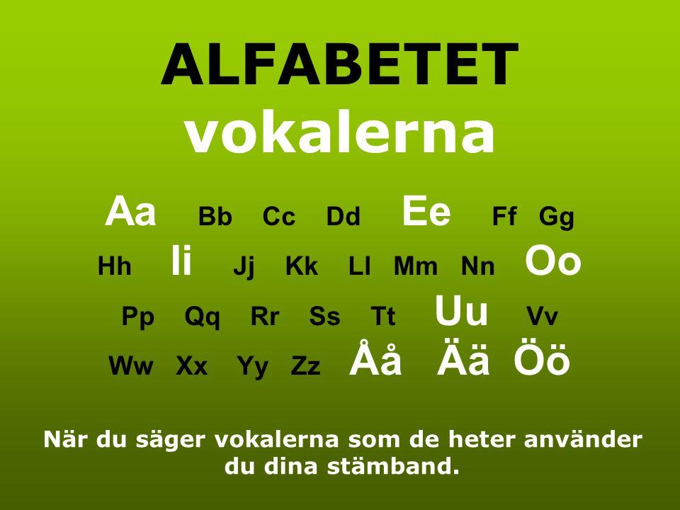 ALFABETET vokalerna Aa Bb Cc Dd Ee Ff Gg Hh Ii Jj Kk Ll Mm Nn Oo Pp Qq Rr Ss Tt Uu Vv Ww Xx Yy Zz Åå Ää Öö När du säger vokalerna som de heter använder du dina stämband.