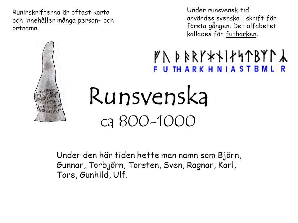 Runsvenska ca 800-1000 Under runsvensk tid användes svenska i skrift för första gången. Det alfabetet kallades för futharken. Runinskrifterna är oftas
