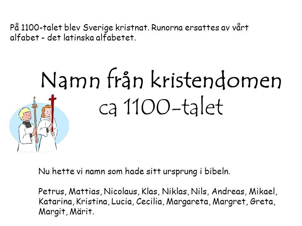 Namn från kristendomen ca 1100-talet På 1100-talet blev Sverige kristnat. Runorna ersattes av vårt alfabet - det latinska alfabetet. Nu hette vi namn