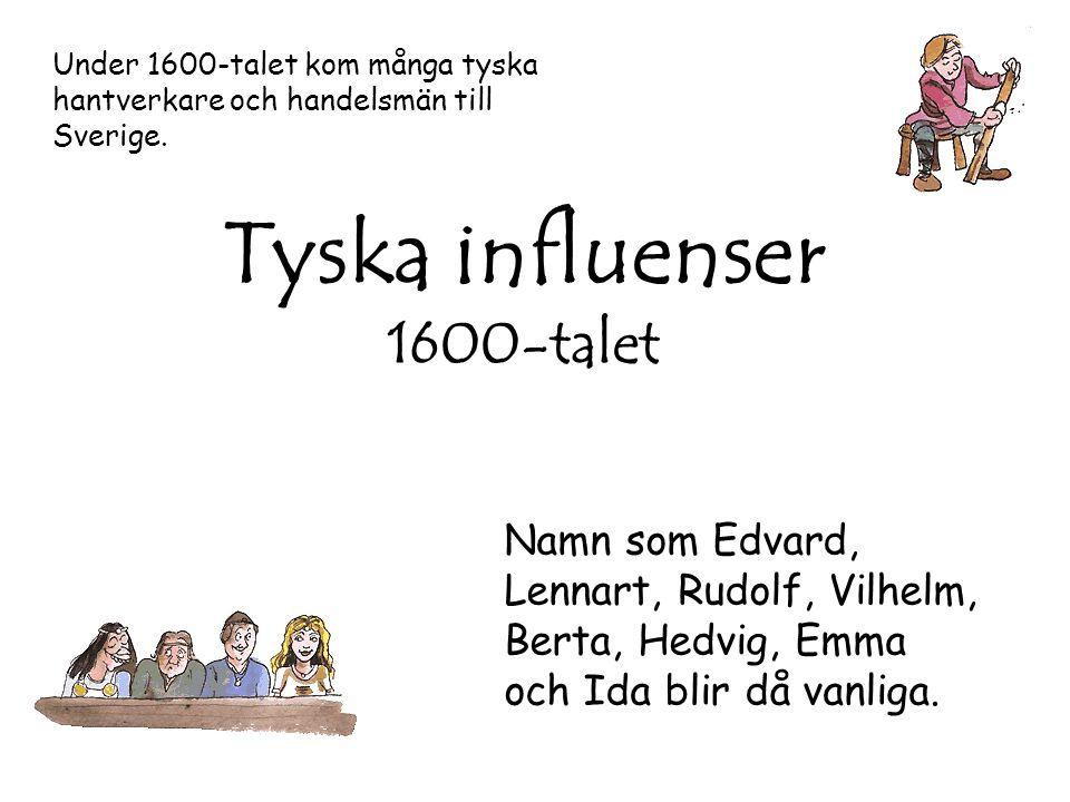 Tyska influenser 1600-talet Under 1600-talet kom många tyska hantverkare och handelsmän till Sverige. Namn som Edvard, Lennart, Rudolf, Vilhelm, Berta