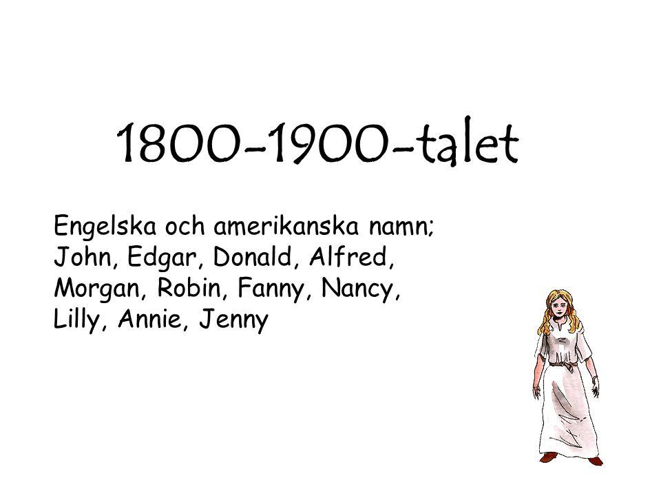 1800-1900-talet Engelska och amerikanska namn; John, Edgar, Donald, Alfred, Morgan, Robin, Fanny, Nancy, Lilly, Annie, Jenny