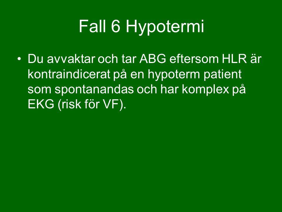 Du avvaktar och tar ABG eftersom HLR är kontraindicerat på en hypoterm patient som spontanandas och har komplex på EKG (risk för VF). Fall 6 Hypotermi