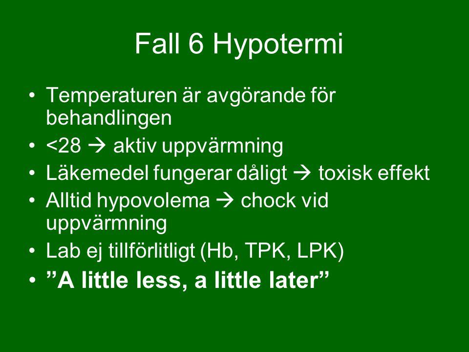 Temperaturen är avgörande för behandlingen <28  aktiv uppvärmning Läkemedel fungerar dåligt  toxisk effekt Alltid hypovolema  chock vid uppvärmning Lab ej tillförlitligt (Hb, TPK, LPK) A little less, a little later Fall 6 Hypotermi