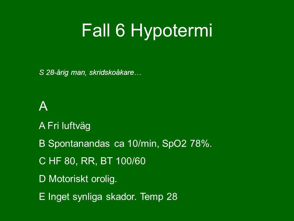Fall 6 Hypotermi S 28-årig man, skridskoåkare… A A Fri luftväg B Spontanandas ca 10/min, SpO2 78%. C HF 80, RR, BT 100/60 D Motoriskt orolig. E Inget
