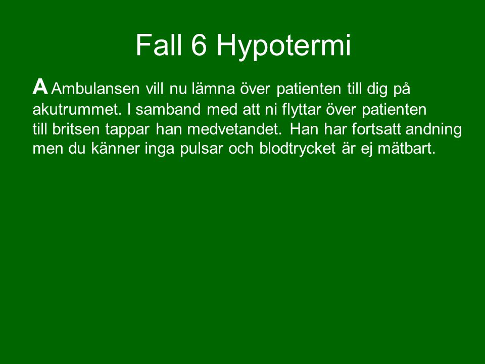 Fall 6 Hypotermi A Ambulansen vill nu lämna över patienten till dig på akutrummet. I samband med att ni flyttar över patienten till britsen tappar han