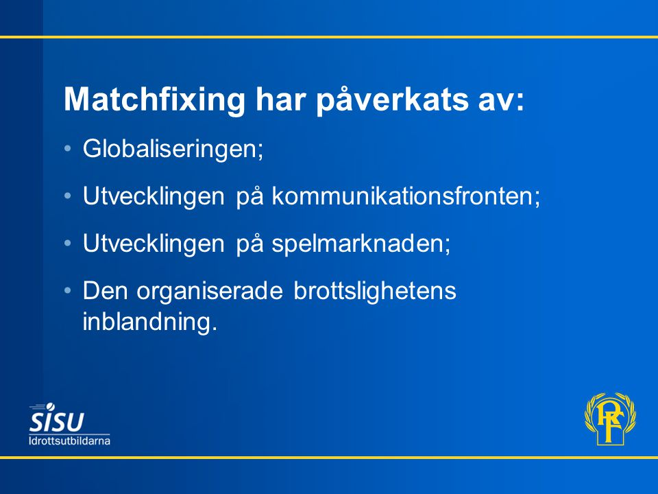 Matchfixing har påverkats av: Globaliseringen; Utvecklingen på kommunikationsfronten; Utvecklingen på spelmarknaden; Den organiserade brottslighetens inblandning.