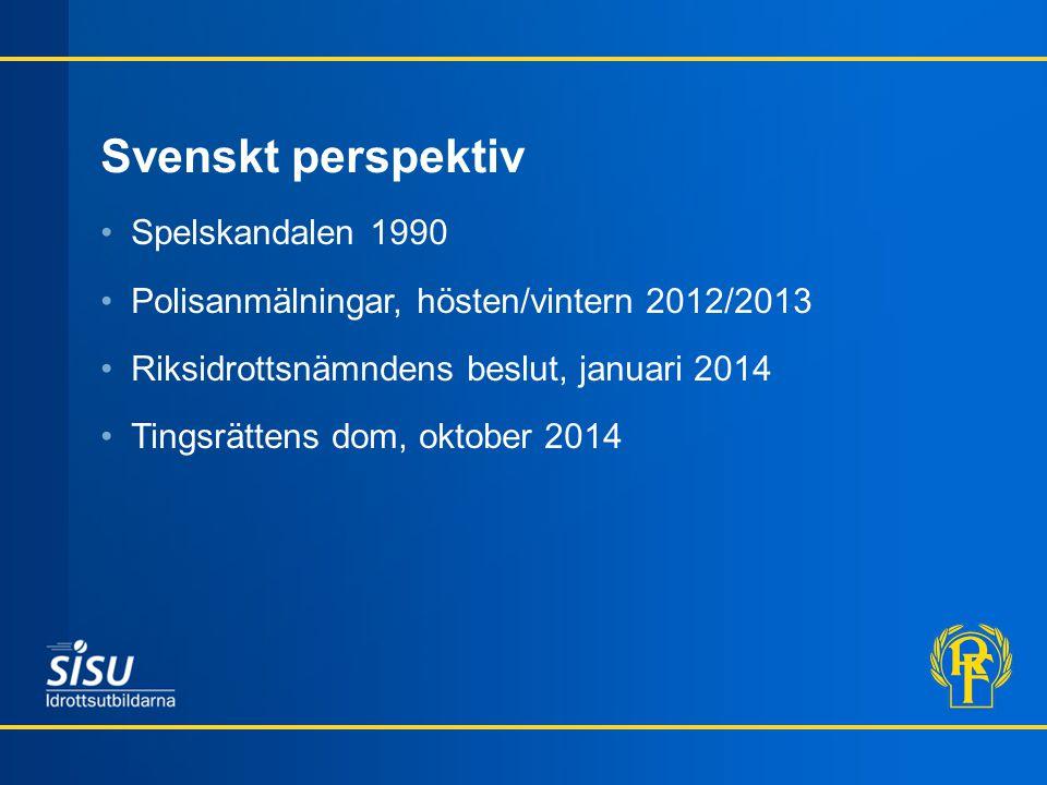 Svenskt perspektiv Spelskandalen 1990 Polisanmälningar, hösten/vintern 2012/2013 Riksidrottsnämndens beslut, januari 2014 Tingsrättens dom, oktober 2014