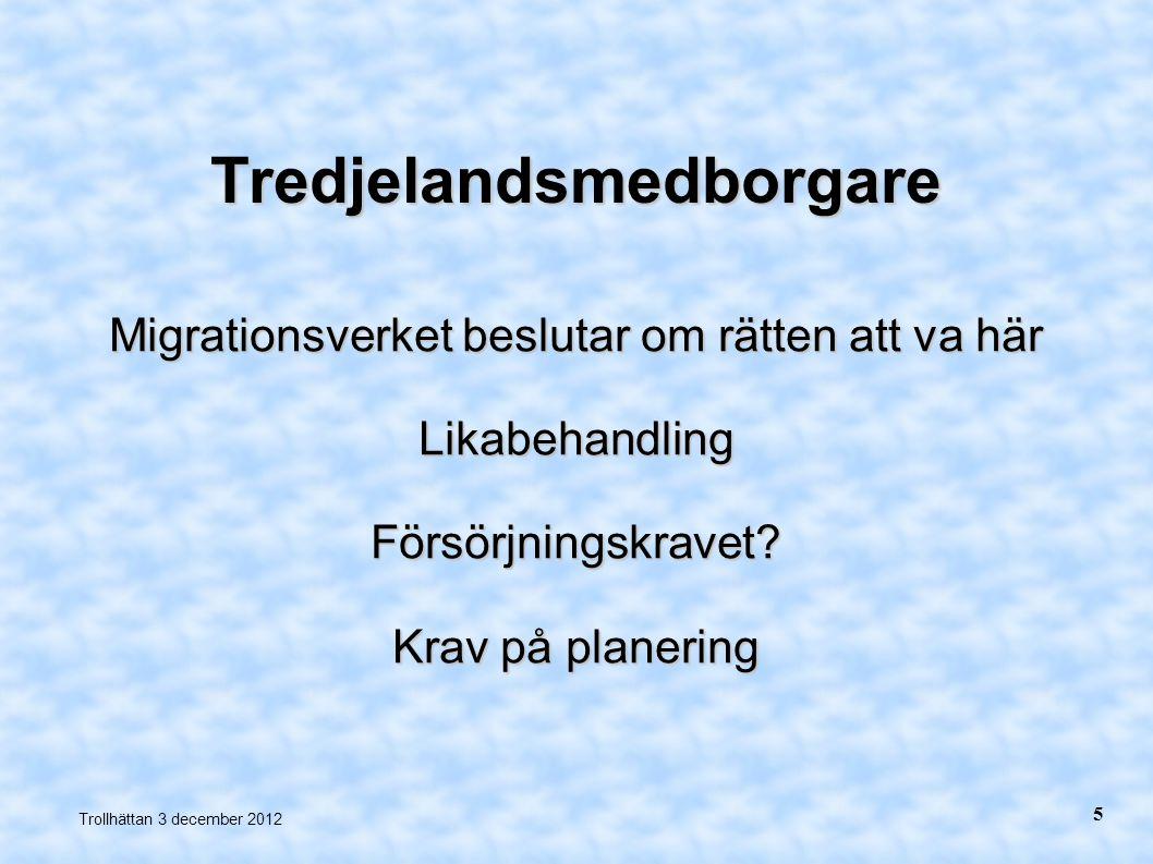 Tredjelandsmedborgare Migrationsverket beslutar om rätten att va här LikabehandlingFörsörjningskravet? Krav på planering Trollhättan 3 december 2012 5